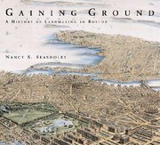 Gaining Ground: A History of Landmaking in Boston