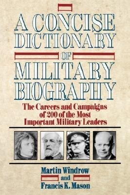 A Concise Dictionary of Military Biography: The Careers and Campaigns of 200 of the Most Important Military Leaders als Taschenbuch