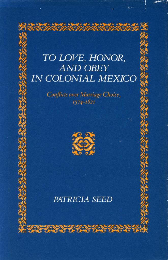 To Love, Honor, and Obey in Colonial Mexico: Conflicts Over Marriage Choice, 1574-1821 als Taschenbuch