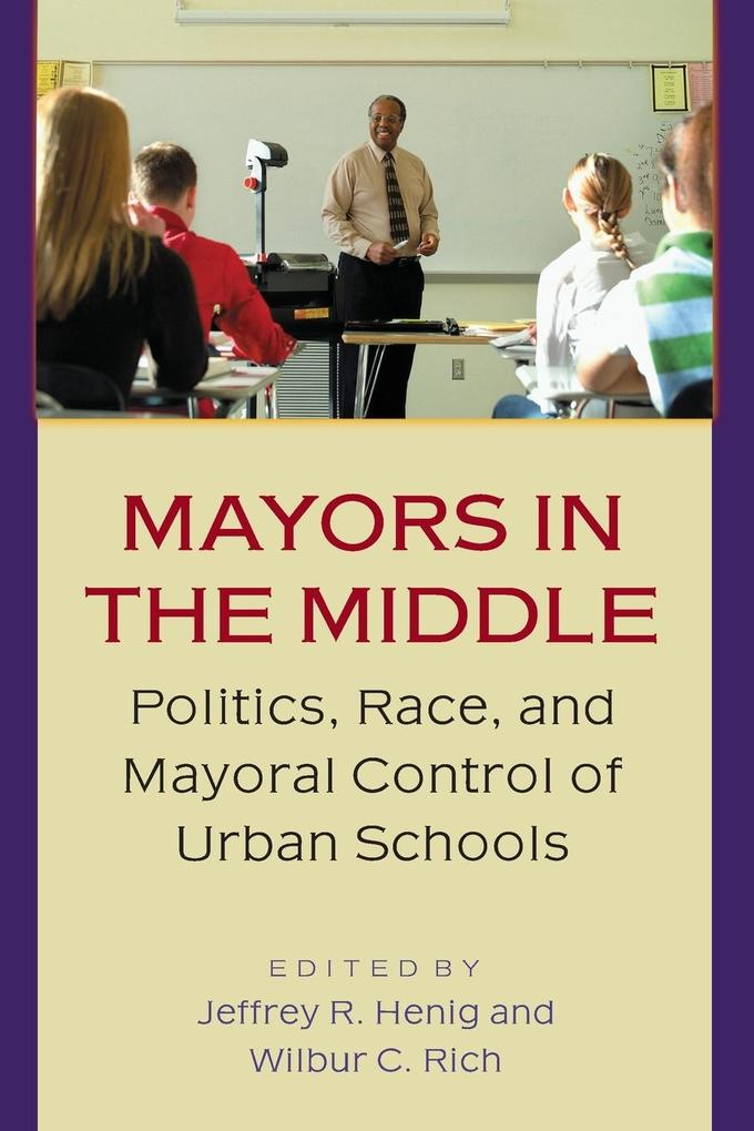Mayors in the Middle: Politics, Race, and Mayoral Control of Urban Schools als Taschenbuch