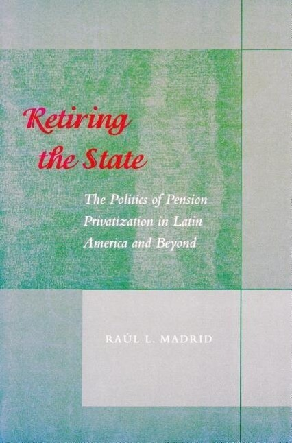 Retiring the State: The Politics of Pension Privatization in Latin America and Beyond als Taschenbuch