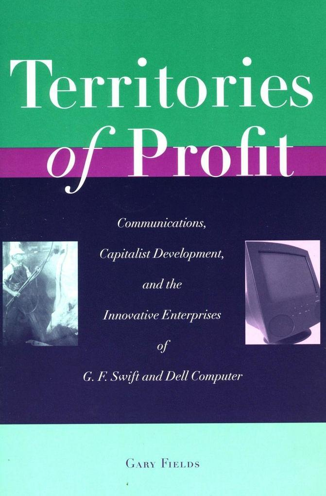 Territories of Profit: Communications, Capitalist Development, and the Innovative Enterprises of G. F. Swift and Dell Computer als Taschenbuch