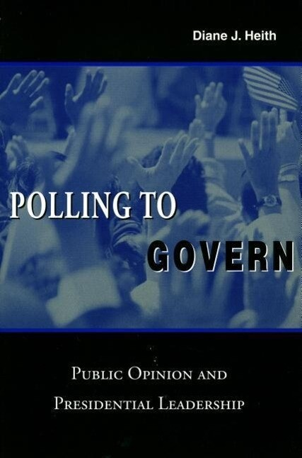 Polling to Govern: Public Opinion and Presidential Leadership als Taschenbuch