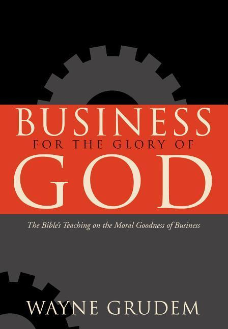 Business for the Glory of God: The Bible's Teaching on the Moral Goodness of Business als Buch