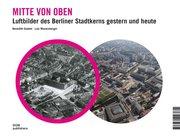 Mitte von oben. Luftbilder des Berliner Stadtkerns gestern und heute