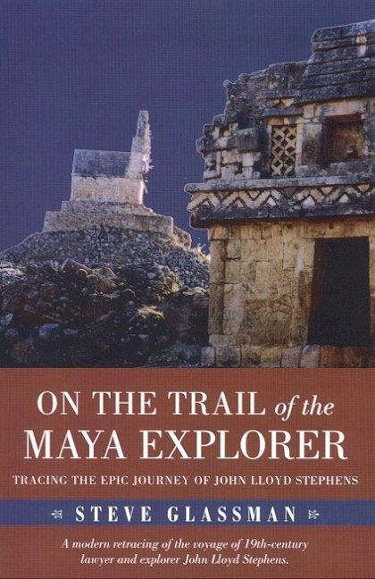 On the Trail of the Maya Explorer: Tracing the Epic Journey of John Lloyd Stephens als Buch
