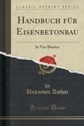 Handbuch Für Eisenbetonbau: In Vier Bänden (Classic Reprint)