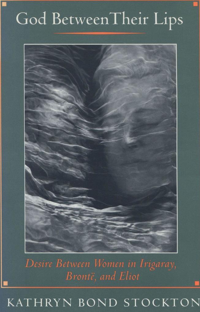 God Between Their Lips: Desire Between Women in Irigaray, Bronta, and Eliot als Taschenbuch