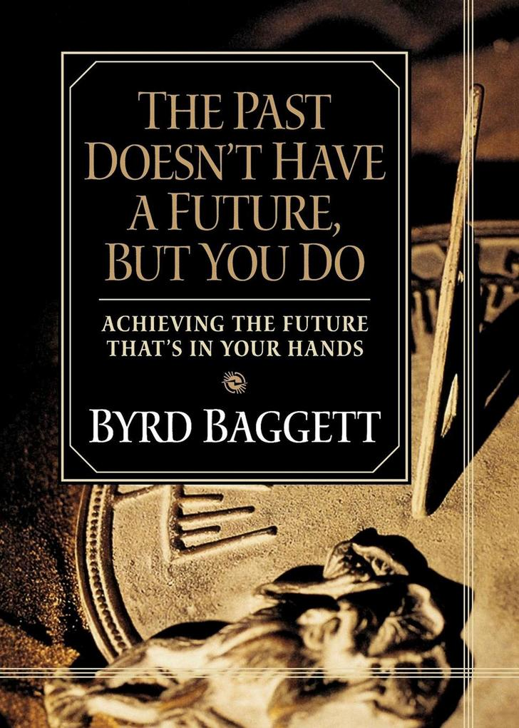 The Past Doesn't Have a Future, But You Do: Achieving the Future That's in Your Hands als Taschenbuch