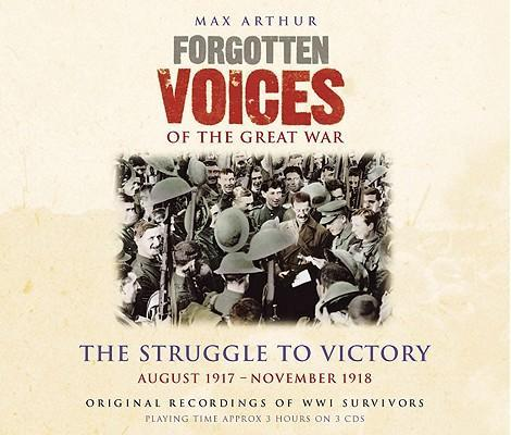 Forgotten Voices of the Great War: The Struggle to Victory: August 1917 - November 1918 als Hörbuch