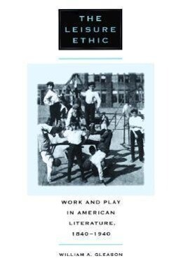 The Leisure Ethic: Work and Play in American Literature, 1840-1940 als Taschenbuch