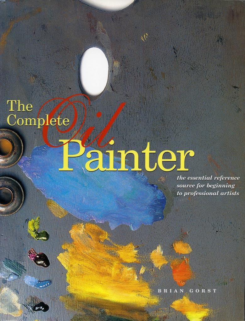 The Complete Oil Painter: The Essential Reference Source for Beginning to Professional Artists als Taschenbuch