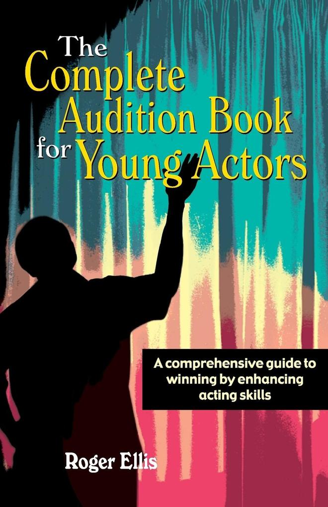 The Complete Audition Book for Young Actors: A Comprehensive Guide to Winning Enhancing Acting Skills als Taschenbuch