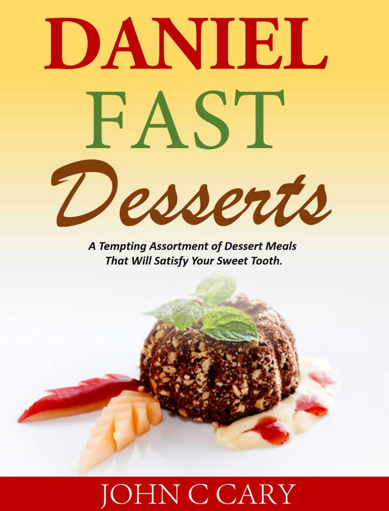 Daniel Fast Desserts A Tempting Assortment of Dessert Meals That Will Satisfy Your Sweet Tooth. als eBook Download von John C Cary