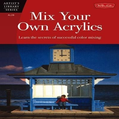 Mix Your Own Acrylics: An Artist's Guide to Successful Color Mixing als Taschenbuch