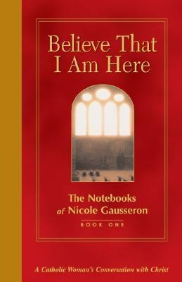 Believe That I Am Here: A Catholic Woman's Conversation with Christ als Buch