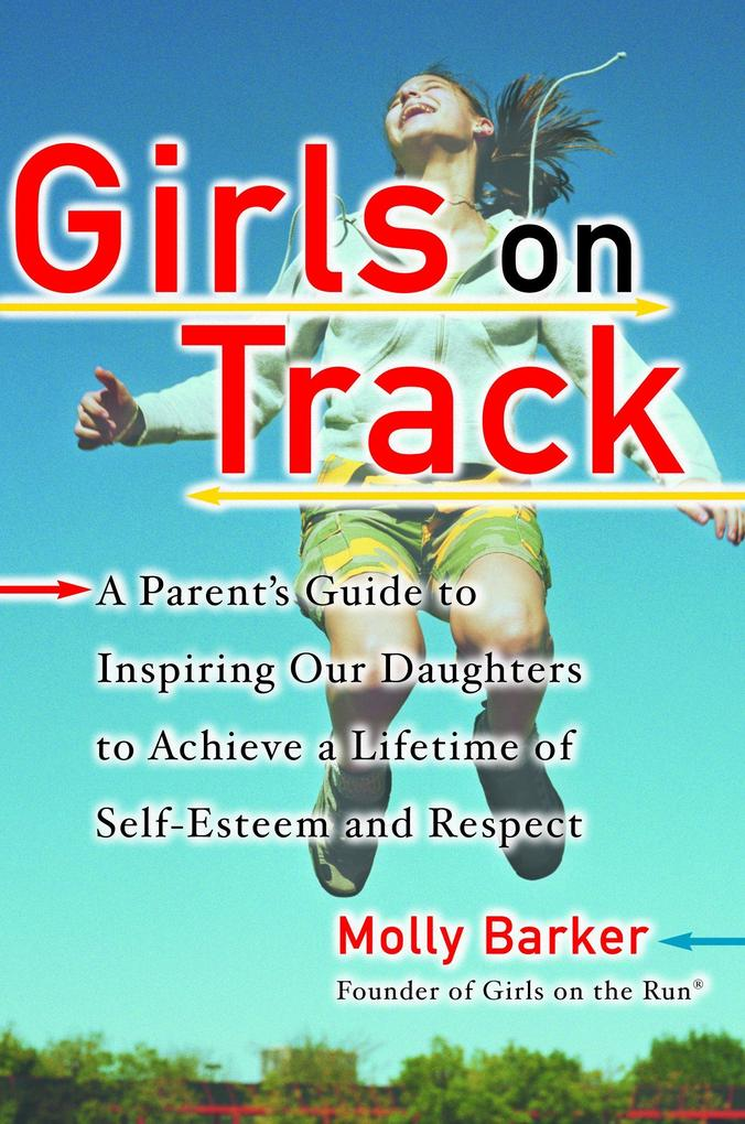 Girls on Track: A Parent's Guide to Inspiring Our Daughters to Achieve a Lifetime of Self-Esteem and Respect als Taschenbuch