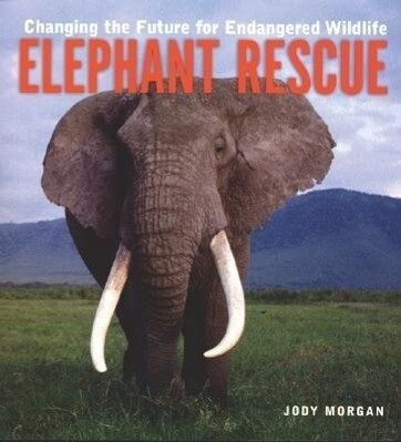 Elephant Rescue: Changing the Future for Endangered Wildlife als Buch