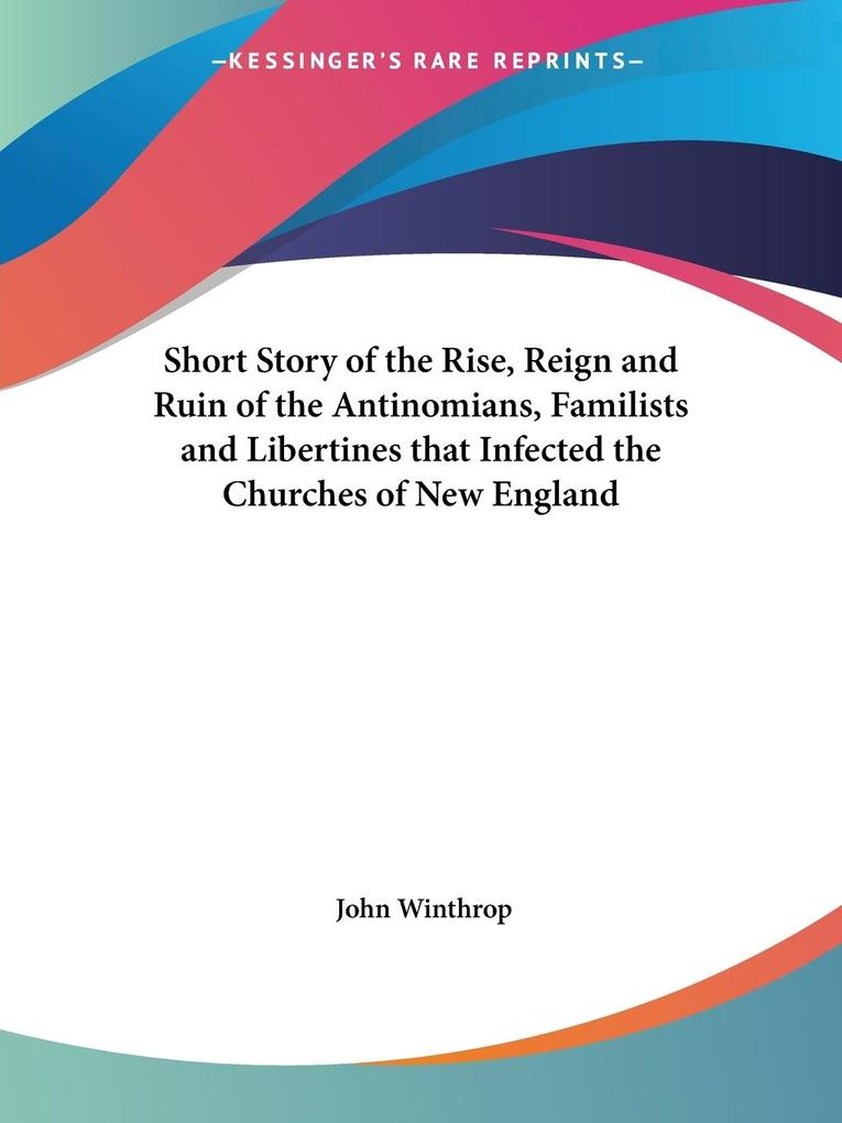 Short Story of the Rise, Reign and Ruin of the Antinomians, Familists and Libertines that Infected the Churches of New England als Taschenbuch