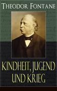Theodor Fontane: Kindheit, Jugend und Krieg (Vollständige Ausgabe)