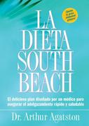La Dieta South Beach: El Delicioso Plan Disenado Por un Medico Para Asegurar el Adelgazamiento Rapido y Saludable