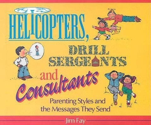 Helicopters, Drill Sergeants & Consultants: Parenting Styles and the Messages They Send als Taschenbuch