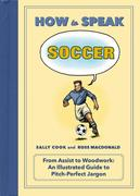 How to Speak Soccer: From Assist to Woodwork an Illustrated Guide to Pitch Perfect Jargon