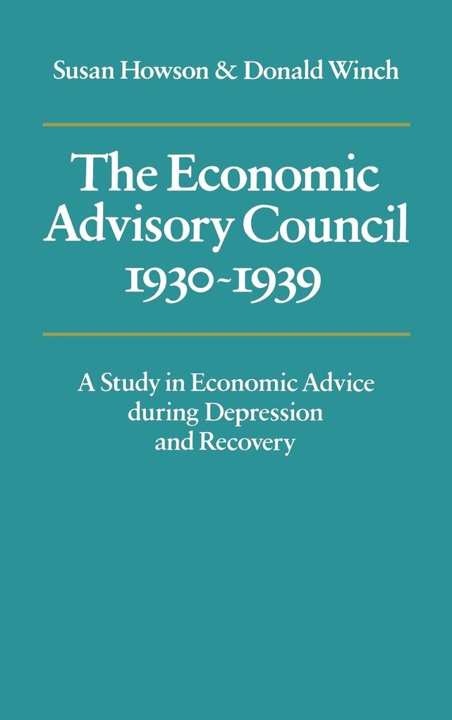 The Economic Advisory Council, 1930 1939: A Study in Economic Advice During Depression and Recovery als Buch