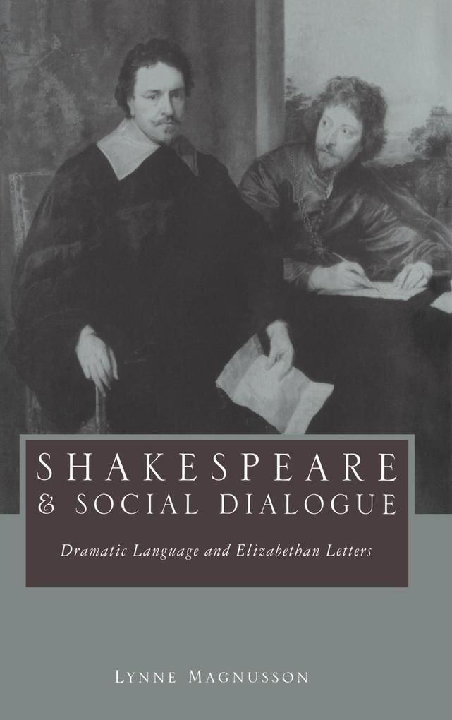Shakespeare and Social Dialogue: Dramatic Language and Elizabethan Letters als Buch