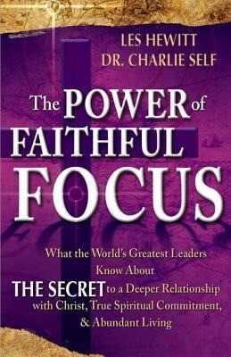 The Power of Faithful Focus: What the World's Greatest Leaders Know about the Secret to a Deeper Realtionship with Christ, True Spiritual Commitmen als Taschenbuch