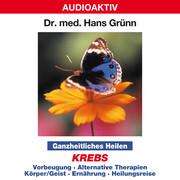 Ganzheitliches Heilen: Krebs - Vorbeugung, alternative Therapien, Körper & Geist, Ernährung, Heilungsreise
