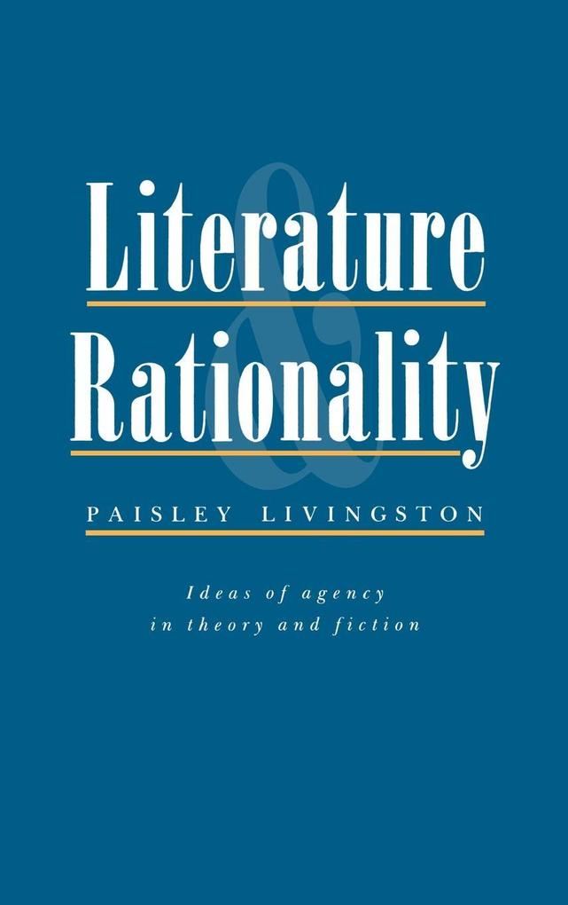 Literature and Rationality: Ideas of Agency in Theory and Fiction als Buch