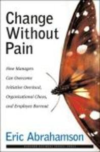 Change Without Pain: How Managers Can Overcome Initiative Overload, Organizational Chaos, and Employee Burnout als Buch
