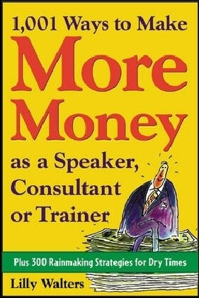 1,001 Ways to Make More Money as a Speaker, Consultant or Trainer: Plus 300 Rainmaking Strategies for Dry Times: Plus 300 Rainmaking Strategies for Dr als Taschenbuch
