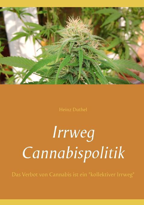 Irrweg Cannabispolitik als Buch von Heinz Duthel
