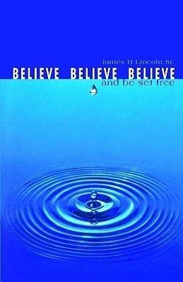 Believe, Believe, Believe: And Be Set Free als Taschenbuch