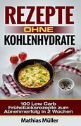 Rezepte ohne Kohlenhydrate - 100 Low Carb Frühstücksrezepte zum Abnehmerfolg in 2 Wochen