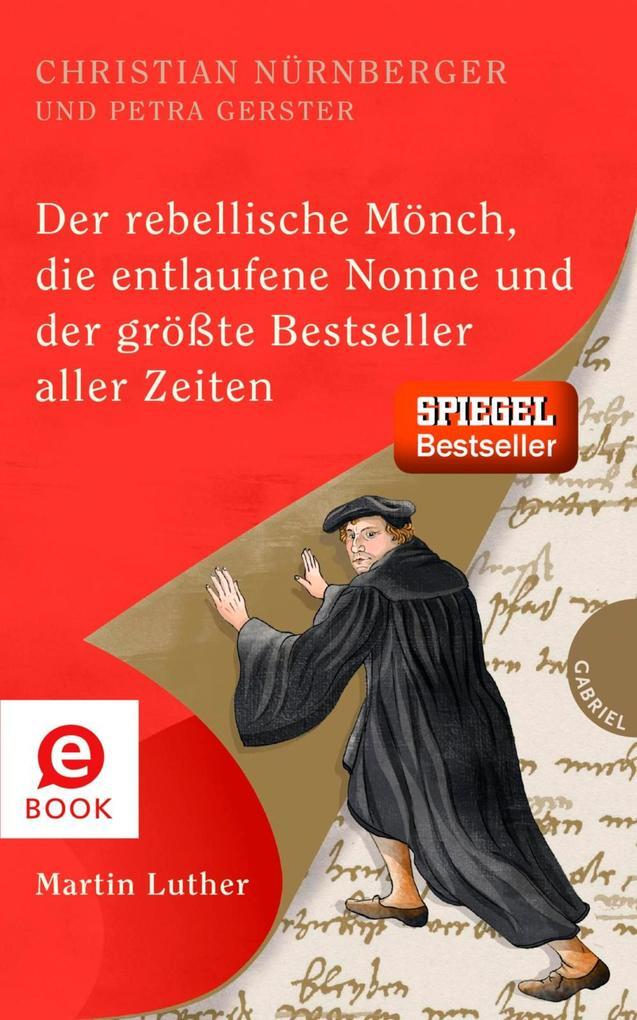 Der rebellische Mönch, die entlaufene Nonne und der größte Bestseller aller Zeiten, Martin Luther als eBook
