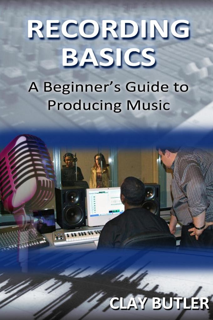 Recording Basics: A Beginner´s Guide to Produci...