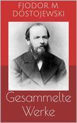 Gesammelte Werke (Vollständige Ausgaben: Schuld und Sühne, Der Idiot, Die Brüder Karamasow u.v.m.)
