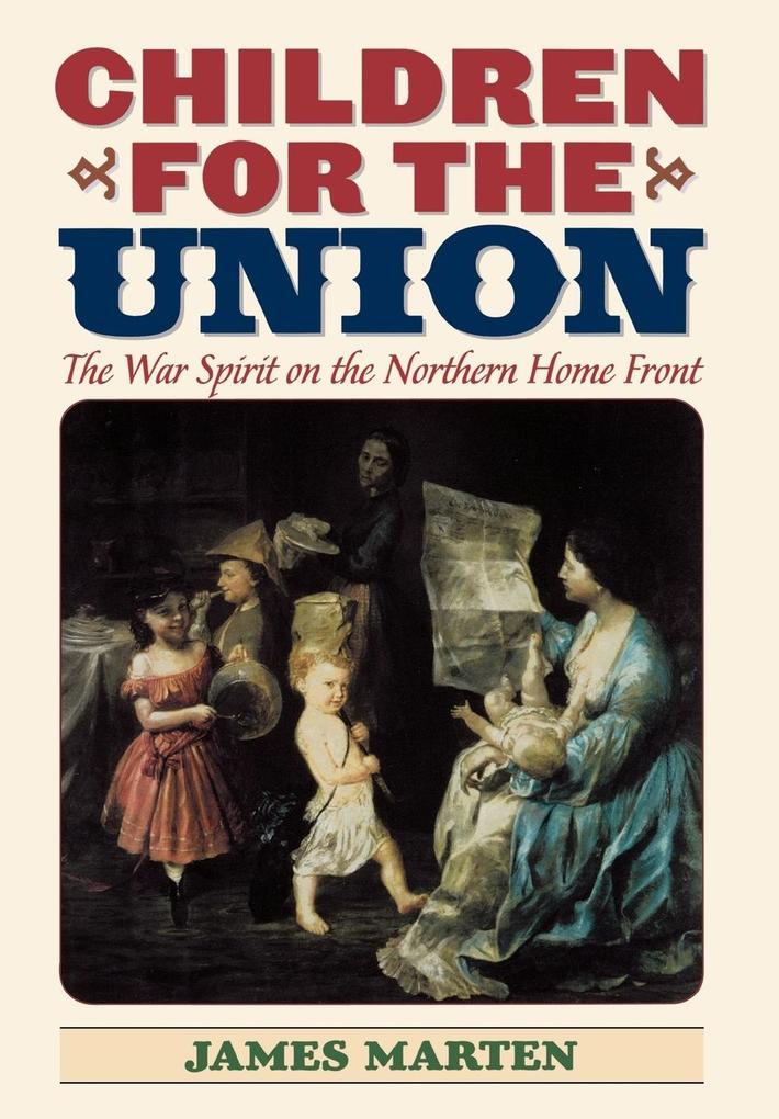 Children for the Union: The War Spirit on the Northern Home Front als Buch