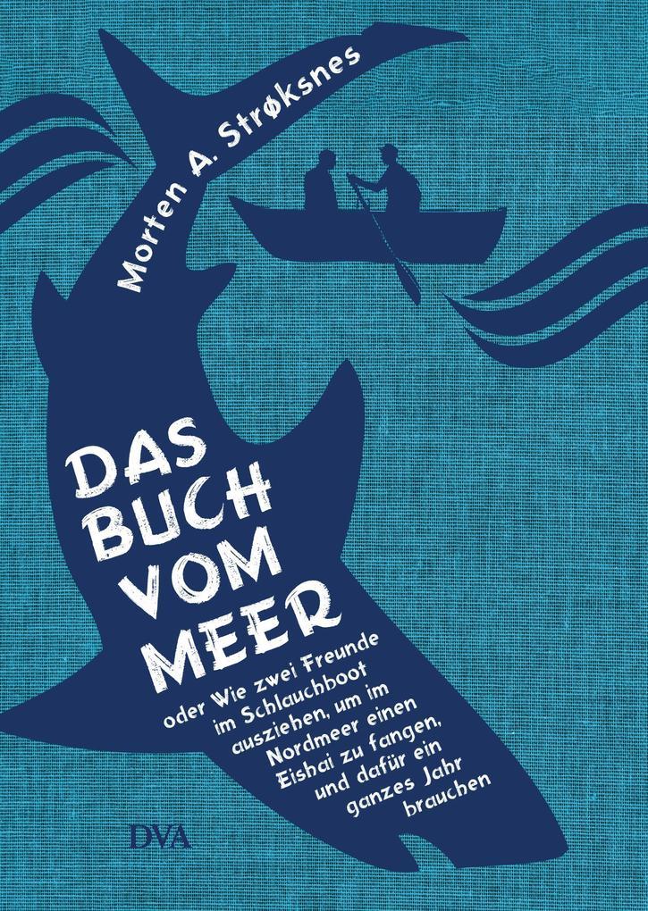 Das Buch vom Meer oder Wie zwei Freunde im Schlauchboot ausziehen, um im Nordmeer einen Eishai zu fangen, und dafür ein ganzes Jahr brauchen als eBook