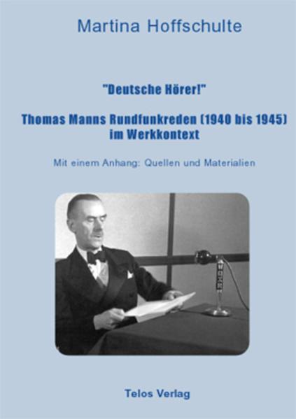 """""""Deutsche Hörer!"""" Thomas Manns Rundfunkreden (1940 bis 1945) im Werkkontext als Buch"""