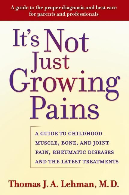It's Not Just Growing Pains: A Guide to Childhood Muscle, Bone, and Joint Pain, Rheumatic Diseases, and the Latest Treatments als Buch
