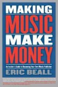 Making Music Make Money: An Insider's Guide to Becoming Your Own Music Publisher als Taschenbuch