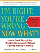 I'm Right. You're Wrong. Now What?: How to Break Through Any Relationship Stalemate