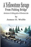 A Yellowstone Savage from Fishing Bridge: Adventures of a Fishing Guide on Yellowstone Lake