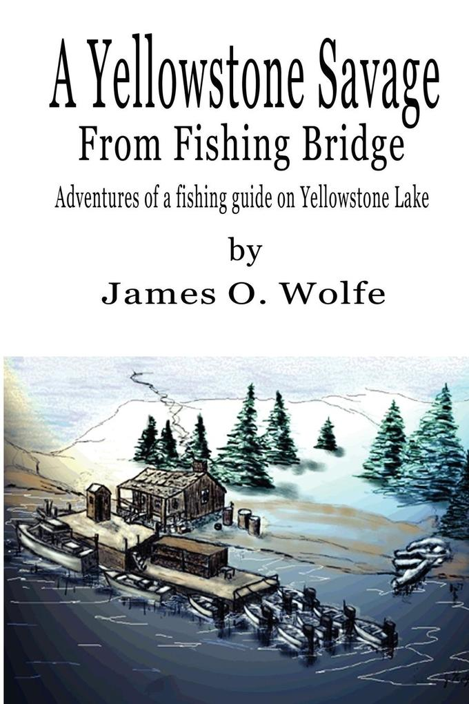 A Yellowstone Savage from Fishing Bridge: Adventures of a Fishing Guide on Yellowstone Lake als Taschenbuch
