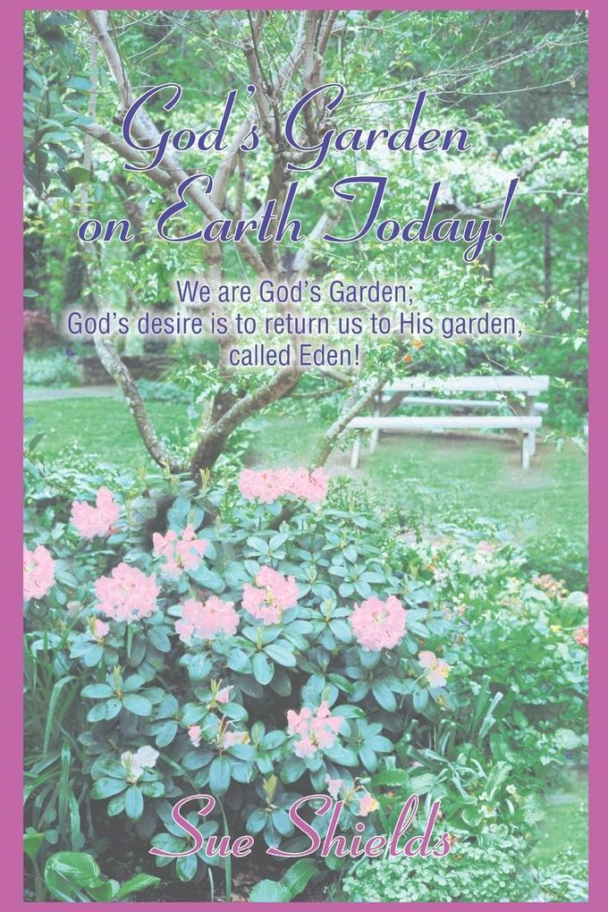 God's Garden on Earth Today!: We Are God's Garden; God's Desire Is to Return Us to His Garden, Called Eden! als Taschenbuch