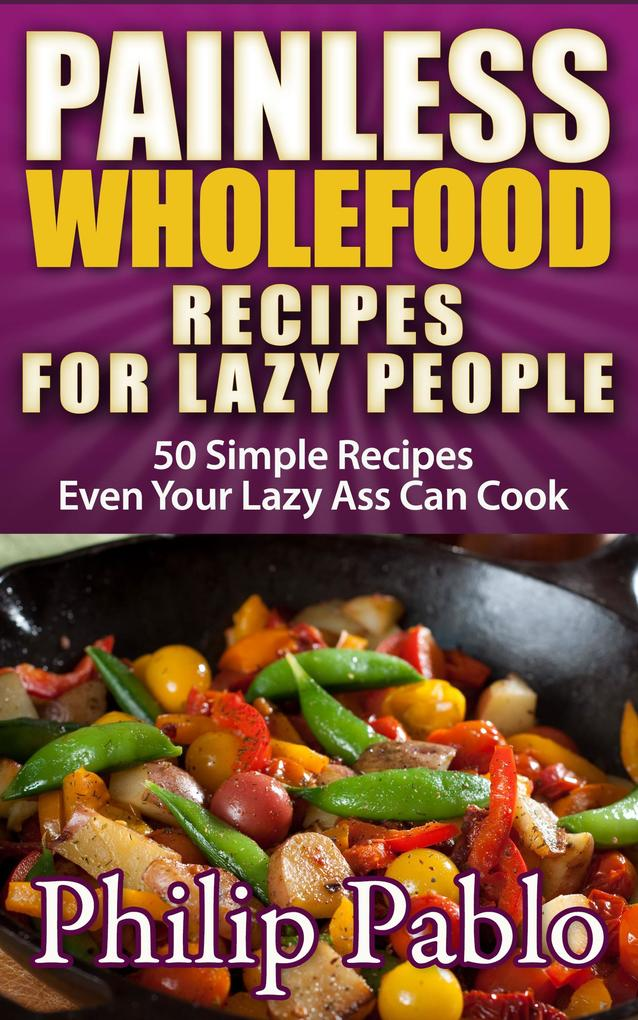 Painless Whole Food Recipes For Lazy People: al...